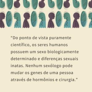 Do ponto de vista puramente científico, os seres humanos possuem um sexo biologicamente determinado e diferenças sexuais inatas. Nenhum sexólogo pode mudar os genes de uma pessoa através de hormônios e cirurgia