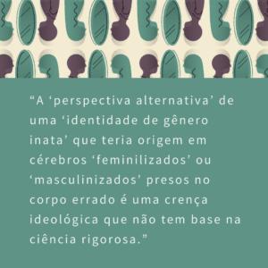 """A """"perspectiva alternativa"""" de uma """"identidade de gênero inata"""" que teria origem em cérebros """"feminilizados"""" ou """"masculinizados"""" presos no corpo errado é, de fato, uma crença ideológica que não tem base na ciência rigorosa"""