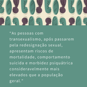 As pessoas com transexualismo, após passarem pela redesignação sexual, apresentam riscos de mortalidade, comportamento suicida e morbidez psiquiátrica consideravelmente mais elevados que a população geral